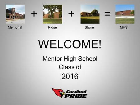 WELCOME! Mentor High School Class of 2016 ++= Memorial Ridge Shore MHS.