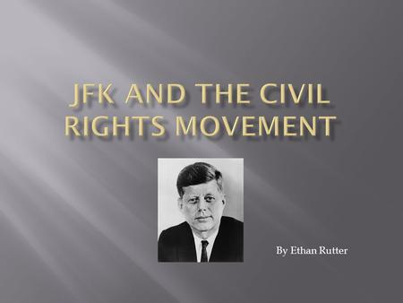 By Ethan Rutter.  JFk was in the process of running for office as the civil rights movement began.  And after he got elected the movement was still.