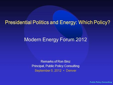 Public Policy Consulting Modern Energy Forum 2012 Remarks of Ron Binz Principal, Public Policy Consulting September 5, 2012 Denver.
