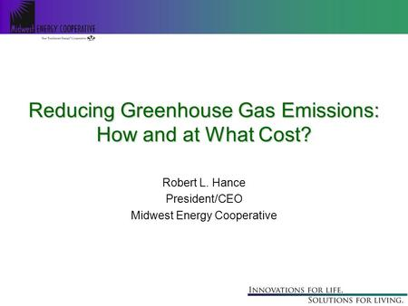 Reducing Greenhouse Gas Emissions: How and at What Cost? Robert L. Hance President/CEO Midwest Energy Cooperative.
