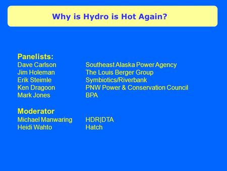 Why is Hydro is Hot Again? Panelists: Dave Carlson Southeast Alaska Power Agency Jim HolemanThe Louis Berger Group Erik Steimle Symbiotics/Riverbank Ken.