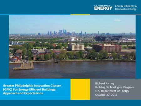 1 | Building Technologies Programbuildings.energy.gov Greater Philadelphia Innovation Cluster (GPIC) For Energy Efficient Buildings: Approach and Expectations.