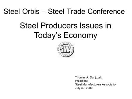 Thomas A. Danjczek President Steel Manufacturers Association July 30, 2009 Steel Orbis – Steel Trade Conference Steel Producers Issues in Today's Economy.
