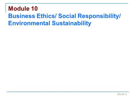 Ch 10 -1 Module 10 Business Ethics/ Social Responsibility/ Environmental Sustainability.