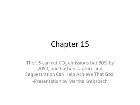 Chapter 15 The US can cut CO 2 emissions but 80% by 2050, and Carbon Capture and Sequestration Can Help Achieve That Goal -Presentation by Martha Krebsbach.