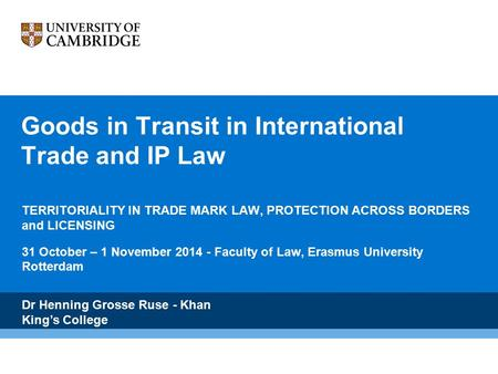 Goods in Transit in International Trade and IP Law TERRITORIALITY IN TRADE MARK LAW, PROTECTION ACROSS BORDERS and LICENSING 31 October – 1 November 2014.