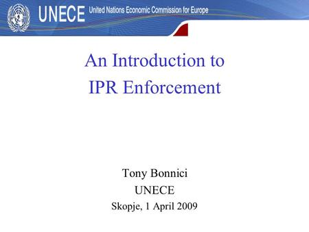 An Introduction to IPR Enforcement Tony Bonnici UNECE Skopje, 1 April 2009.
