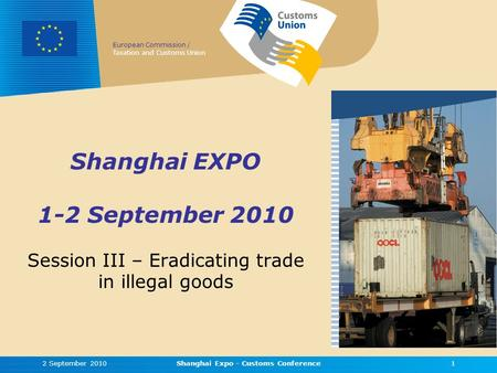 European Commission / Taxation and Customs Union Shanghai EXPO 1-2 September 2010 Session III – Eradicating trade in illegal goods 2 September 20101Shanghai.