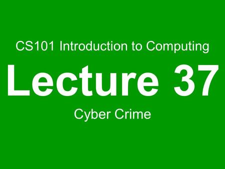 CS101 Introduction to Computing Lecture 37 Cyber Crime.