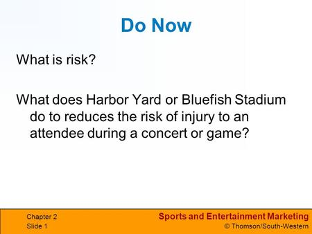 Sports and Entertainment Marketing © Thomson/South-Western Chapter 2 Slide 1 Do Now What is risk? What does Harbor Yard or Bluefish Stadium do to reduces.