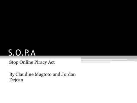 S.O.P.A Stop Online Piracy Act By Claudine Magtoto and Jordan Dejean.
