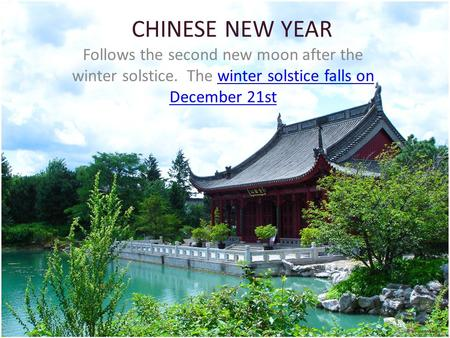 CHINESE NEW YEAR Follows the second new moon after the winter solstice. The winter solstice falls on December 21stwinter solstice falls on December 21st.
