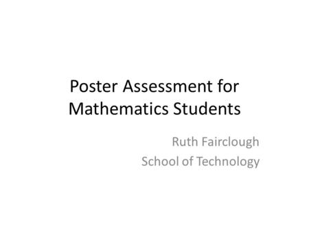 Poster Assessment for Mathematics Students Ruth Fairclough School of Technology.