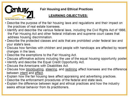 Fair Housing and Ethical Practices LEARNING OBJECTIVES: Describe the purpose of the fair housing laws and regulations and their impact on the practices.