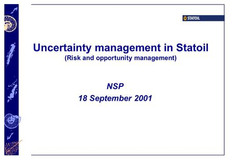 Uncertainty management in Statoil (Risk and opportunity management) NSP 18 September 2001.