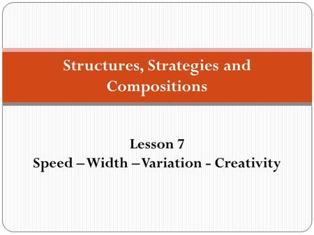 Structures, Strategies and Compositions Lesson 7 Speed – Width – Variation - Creativity.