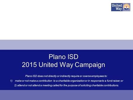 Plano ISD 2015 United Way Campaign Plano ISD does not directly or indirectly require or coerce employees to: 1)make or not make a contribution to a charitable.