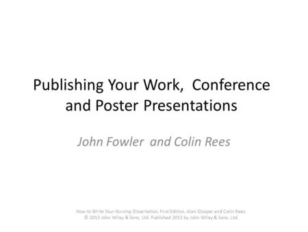 Publishing Your Work, Conference and Poster Presentations John Fowler and Colin Rees How to Write Your Nursing Dissertation, First Edition. Alan Glasper.