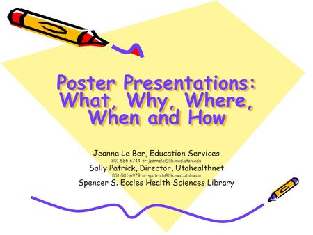 Poster Presentations: What, Why, Where, When and How Jeanne Le Ber, Education Services 801-585-6744 or Sally Patrick, Director,