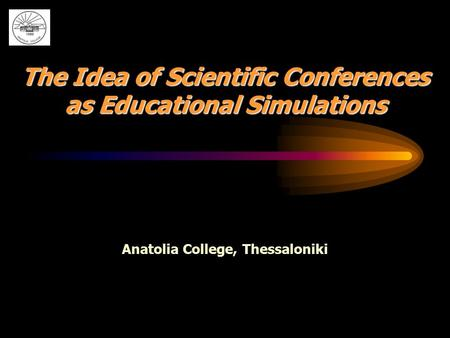 The Idea of Scientific Conferences as Educational Simulations Anatolia College, Thessaloniki.