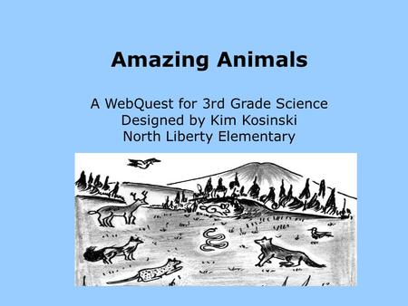 Amazing Animals A WebQuest for 3rd Grade Science Designed by Kim Kosinski North Liberty Elementary.