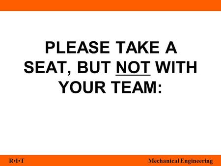 RITMechanical Engineering PLEASE TAKE A SEAT, BUT NOT WITH YOUR TEAM: