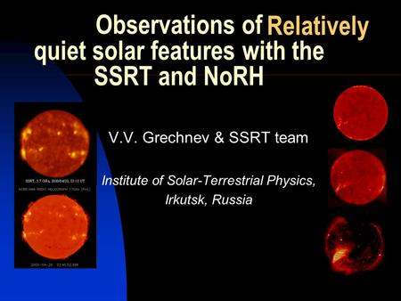 Observations of quiet solar features with the SSRT and NoRH V.V. Grechnev & SSRT team Institute of Solar-Terrestrial Physics, Irkutsk, Russia Relatively.