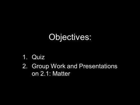 Objectives: 1.Quiz 2.Group Work and Presentations on 2.1: Matter.