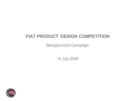 FIAT PRODUCT DESIGN COMPETITION Background to Campaign 14 July 2008.
