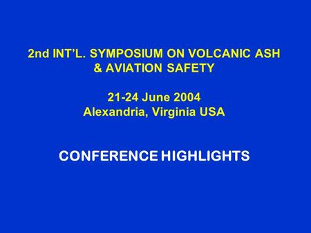 2nd INT'L. SYMPOSIUM ON VOLCANIC ASH & AVIATION SAFETY 21-24 June 2004 Alexandria, Virginia USA CONFERENCE HIGHLIGHTS.
