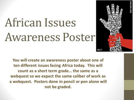 African Issues Awareness Poster You will create an awareness poster about one of ten different issues facing Africa today. This will count as a short term.