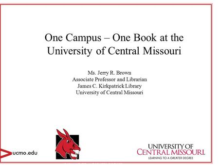 One Campus – One Book at the University of Central Missouri Ms. Jerry R. Brown Associate Professor and Librarian James C. Kirkpatrick Library University.