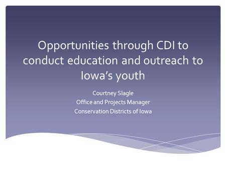 Opportunities through CDI to conduct education and outreach to Iowa's youth Courtney Slagle Office and Projects Manager Conservation Districts of Iowa.