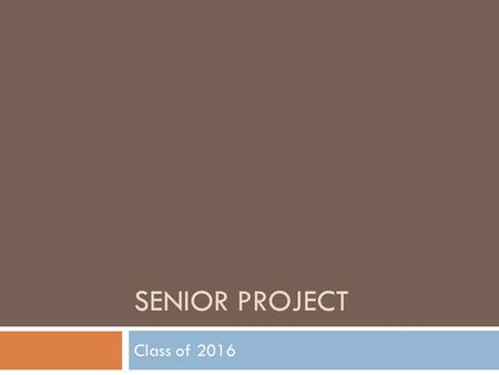 SENIOR PROJECT Class of 2016. Senior Project 2015-16 Why Senior Project? A hands-on opportunity to learn about and do what interests students with some.