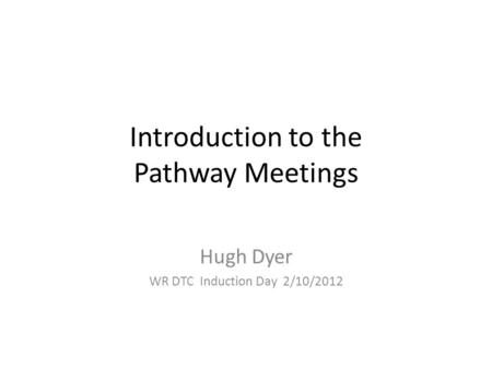 Introduction to the Pathway Meetings Hugh Dyer WR DTC Induction Day 2/10/2012.