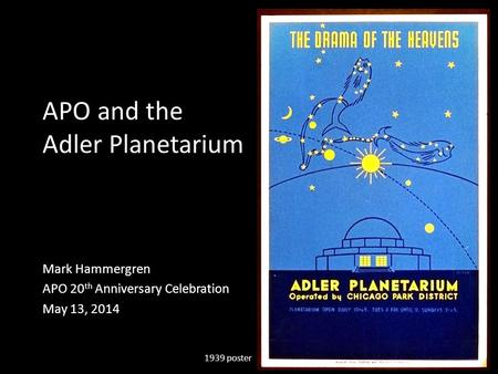 APO and the Adler Planetarium Mark Hammergren APO 20 th Anniversary Celebration May 13, 2014 1939 poster.