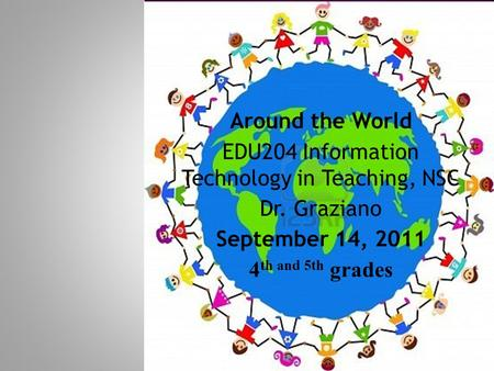 Around the World EDU204 Information Technology in Teaching, NSC Dr. Graziano September 14, 2011 4 th and 5th grades.