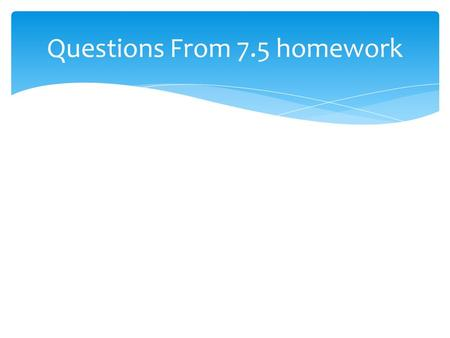 Questions From 7.5 homework. Chapter 7 Review Please get into your house groups!