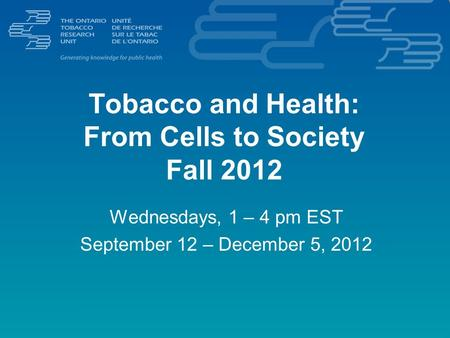 Tobacco and Health: From Cells to Society Fall 2012 Wednesdays, 1 – 4 pm EST September 12 – December 5, 2012.