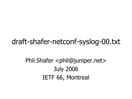 Draft-shafer-netconf-syslog-00.txt Phil Shafer July 2006 IETF 66, Montreal.