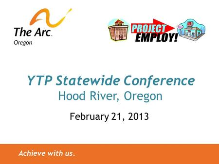 Achieve with us. YTP Statewide Conference Hood River, Oregon February 21, 2013.