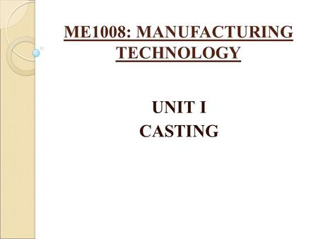 ME1008: MANUFACTURING TECHNOLOGY UNIT I CASTING. INTRODUCTION TO CASTING Casting is a manufacturing process by which a liquid material is usually poured.