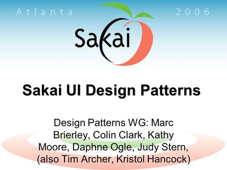Sakai UI Design Patterns Design Patterns WG: Marc Brierley, Colin Clark, Kathy Moore, Daphne Ogle, Judy Stern, (also Tim Archer, Kristol Hancock)
