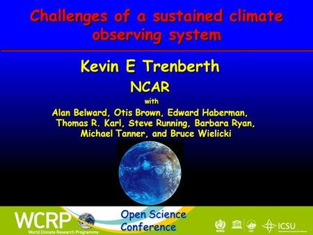 Challenges of a sustained climate observing system Kevin E Trenberth NCAR with Alan Belward, Otis Brown, Edward Haberman, Thomas R. Karl, Steve Running,