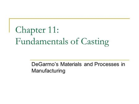 Chapter 11: Fundamentals of Casting DeGarmo's Materials and Processes in Manufacturing.