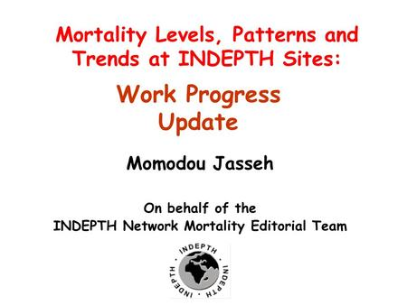 10 th Annual General and Scientific Meeting 27-30 September, 2010, Mensvic Grand Hotel, Accra, Ghana Mortality Levels, Patterns and Trends at INDEPTH Sites: