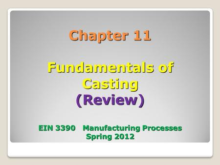 Chapter 11 Fundamentals of Casting (Review) EIN 3390 Manufacturing Processes Spring 2012.