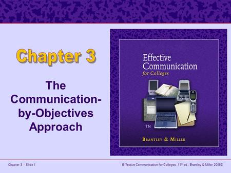 Effective Communication for Colleges, 11 th ed., Brantley & Miller 2008©Chapter 3 – Slide 1 The Communication- by-Objectives Approach.