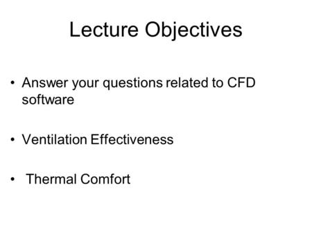 Lecture Objectives Answer your questions related to CFD software Ventilation Effectiveness Thermal Comfort.