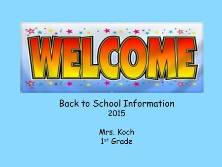 Back to School Information 2015 Mrs. Koch 1 st Grade.